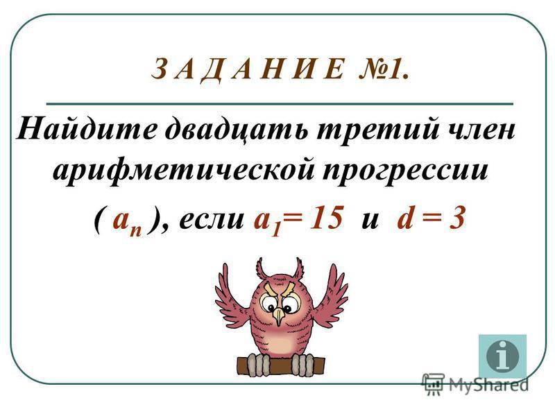 Найдите двадцать третий член арифметической прогрессии ( а п ), если а 1 = 15 и d = 3 З А Д А Н И Е 1.