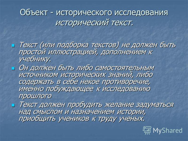 Объект - исторического исследования исторический текст. Текст (или подборка текстов) не должен быть простой иллюстрацией, дополнением к учебнику. Текст (или подборка текстов) не должен быть простой иллюстрацией, дополнением к учебнику. Он должен быть