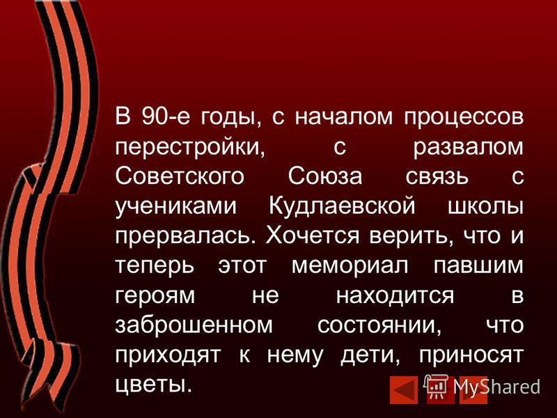 В 90-е годы, с началом процессов перестройки, с развалом Советского Союза связь с учениками Кудлаевской школы прервалась. Хочется верить, что и теперь этот мемориал павшим героям не находится в заброшенном состоянии, что приходят к нему дети, принося