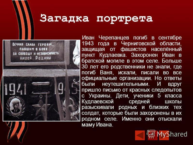 Загадка портрета Иван Черепанцев погиб в сентябре 1943 года в Черниговской области, защищая от фашистов населённый пункт Кудлаевка. Захоронен Иван в братской могиле в этом селе. Больше 30 лет его родственники не знали, где погиб Ваня, искали, писали