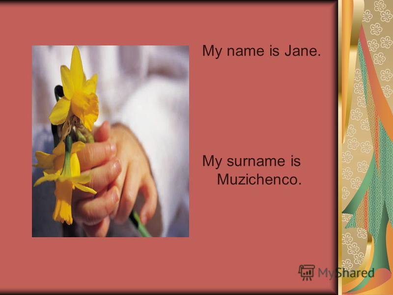 My name is Jane. My surname is Muzichenco.