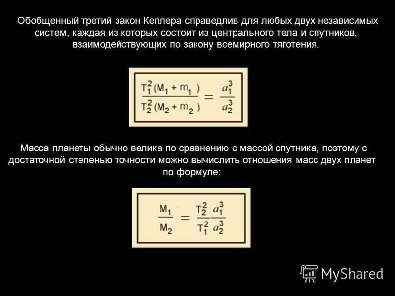 Обобщенный третий закон Кеплера справедлив для любых двух независимых систем, каждая из которых состоит из центрального тела и спутников, взаимодействующих по закону всемирного тяготения. Масса планеты обычно велика по сравнению с массой спутника, по