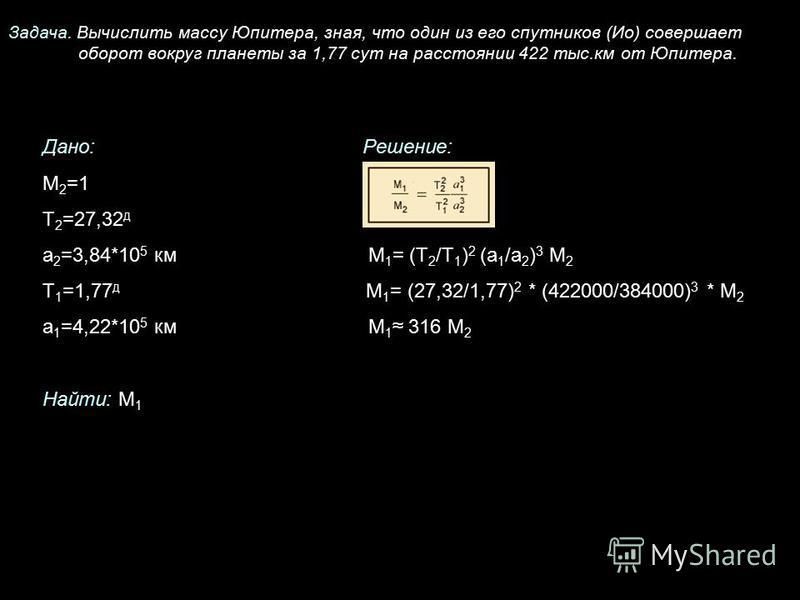 Задача. Вычислить массу Юпитера, зная, что один из его спутников (Ио) совершает оборот вокруг планеты за 1,77 сут на расстоянии 422 тыс.км от Юпитера. Дано:Решение: М 2 =1 Т 2 =27,32 д а 2 =3,84*10 5 км М 1 = (Т 2 /Т 1 ) 2 (а 1 /а 2 ) 3 М 2 Т 1 =1,77