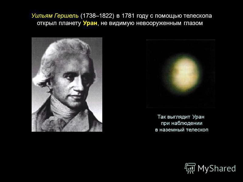 Уильям Гершель (1738–1822) в 1781 году с помощью телескопа открыл планету Уран, не видимую невооруженным глазом Так выглядит Уран при наблюдении в наземный телескоп