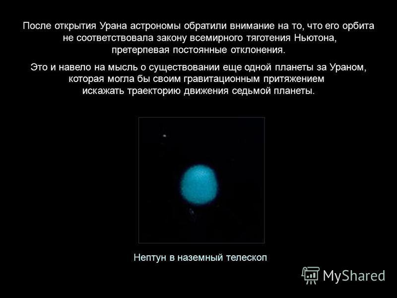После открытия Урана астрономы обратили внимание на то, что его орбита не соответствовала закону всемирного тяготения Ньютона, претерпевая постоянные отклонения. Это и навело на мысль о существовании еще одной планеты за Ураном, которая могла бы свои