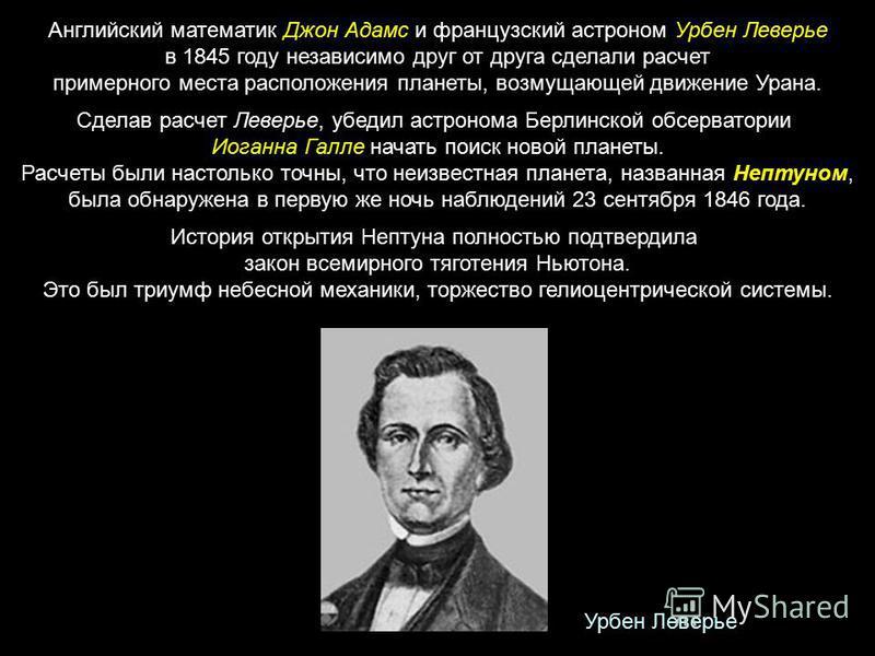 Английский математик Джон Адамс и французский астроном Урбен Леверье в 1845 году независимо друг от друга сделали расчет примерного места расположения планеты, возмущающей движение Урана. Сделав расчет Леверье, убедил астронома Берлинской обсерватори