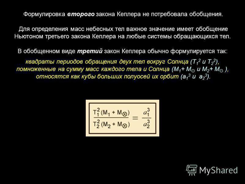 Формулировка второго закона Кеплера не потребовала обобщения. Для определения масс небесных тел важное значение имеет обобщение Ньютоном третьего закона Кеплера на любые системы обращающихся тел. В обобщенном виде третий закон Кеплера обычно формулир