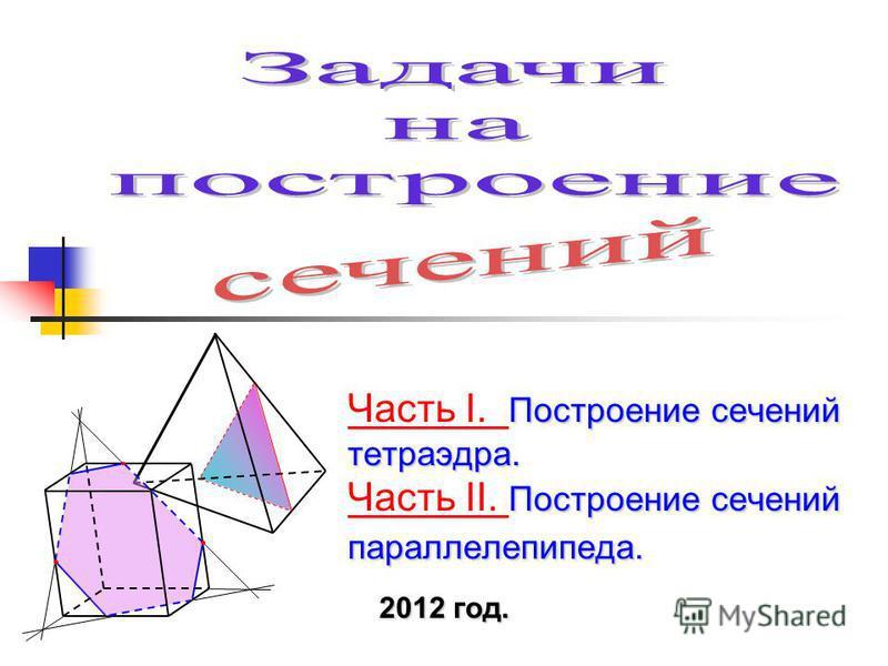 Построение сечений тетраэдра. Построение сечений параллелепипеда. Часть I. Построение сечений тетраэдра. Часть II. Построение сечений параллелепипеда. Часть I. Часть II. 2012 год.
