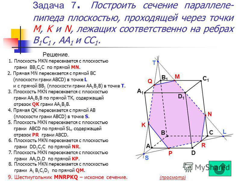 Задача 7. Построить сечение параллелепипеда плоскостью, проходящей через точки M, K и N, лежащих соответственно на ребрах B 1 С 1, AA 1 и СС 1. Решение. R L N P S K T Q M B D С A D1D1 A1A1 B1B1 С1С1 1. Плоскость MKN пересекается с плоскостью грани ВВ