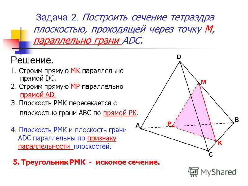 K P 5. Треугольник РМК - искомое сечение. Задача 2. Построить сечение тетраэдра плоскостью, проходящей через точку М,М, параллельно грани ADC. Решение. 1. Строим прямую MK параллельно прямой DC. 2. Строим прямую MP параллельно прямой AD. 3. Плоскость