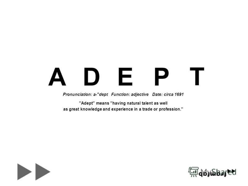 Pronunciation: a-dept Function: adjective Date: circa 1691 Adept means having natural talent as well as great knowledge and experience in a trade or profession. ADEP T