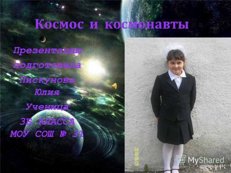 Космос и космонавты Презентацию подготовила Пискунова Юлия Ученица 3Б КЛАССА МОУ СОШ 31