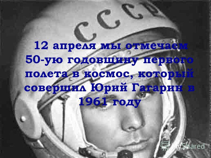 12 апреля мы отмечаем 50-ую годовщину первого полета в космос, который совершил Юрий Гагарин в 1961 году