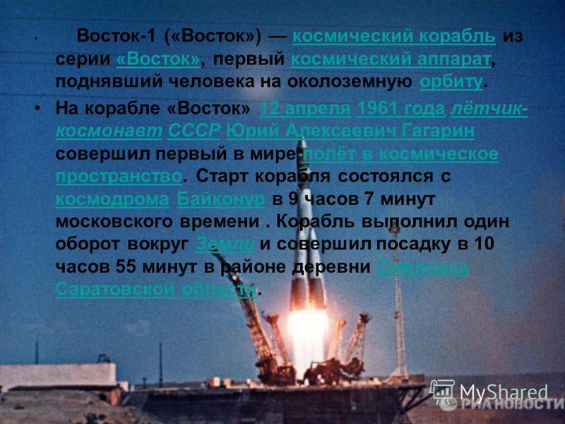Восток-1 («Восток») космический корабль из серии «Восток»«Восток», первый космический аппарат, поднявший человека на околоземную орбиту. На корабле «Восток» 12 апреля 1961 года лётчик- космонавт СССР Юрий Алексеевич Гагарин совершил первый в мире пол