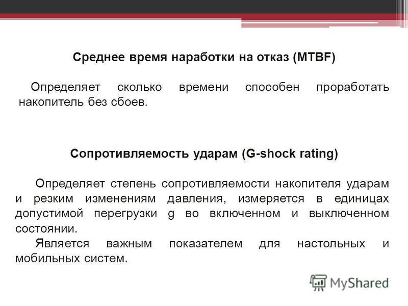 Среднее время наработки на отказ (MTBF) Определяет сколько времени способен проработать накопитель без сбоев. Сопротивляемость ударам (G-shock rating) Определяет степень сопротивляемости накопителя ударам и резким изменениям давления, измеряется в ед