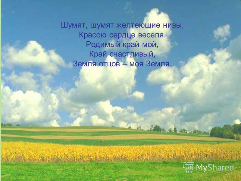 Шумят, шумят желтеющие нивы, Красою сердце веселя. Родимый край мой, Край счастливый, Земля отцов – моя Земля.