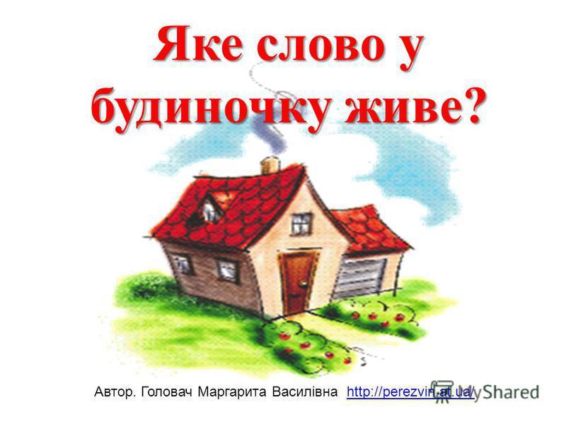 Яке слово у будиночку живе? Автор. Головач Маргарита Василівна http://perezvin.at.ua/http://perezvin.at.ua/