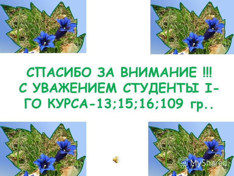 СПАСИБО ЗА ВНИМАНИЕ !!! С УВАЖЕНИЕМ СТУДЕНТЫ I- ГО КУРСА-13;15;16;109 гр..