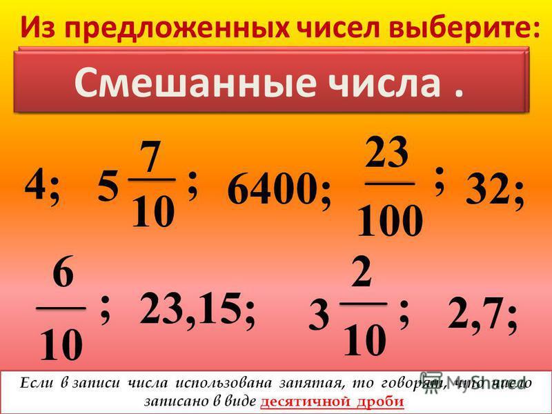 Из предложенных чисел выберите: 4; ; 6400; ; 32; 10 6 23,15; ; 3 2 10 2,7; ; 23 100 5 7 10 НАТУРАЛЬНЫЕ ЧИСЛА. Обыкновенные дроби. Смешанные числа. Если в записи числа использована запятая, то говорят, что число записано в виде десятичной дроби.