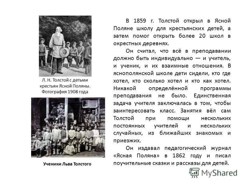 В 1859 г. Толстой открыл в Ясной Поляне школу для крестьянских детей, а затем помог открыть более 20 школ в окрестных деревнях. Он считал, что всё в преподавании должно быть индивидуально и учитель, и ученик, и их взаимные отношения. В яснополянской