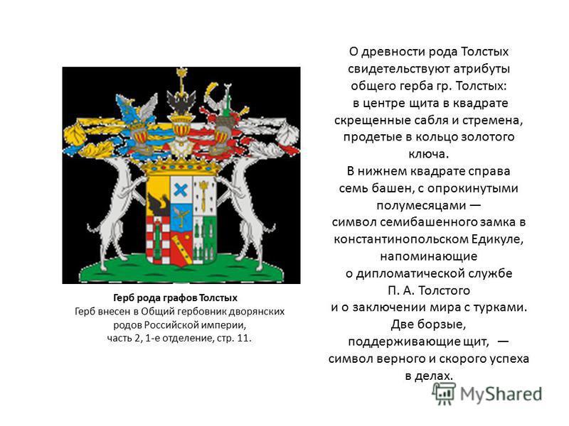 О древности рода Толстых свидетельствуют атрибуты общего герба гр. Толстых: в центре щита в квадрате скрещенные сабля и стремена, продетые в кольцо золотого ключа. В нижнем квадрате справа семь башен, с опрокинутыми полумесяцами символ семи башенного