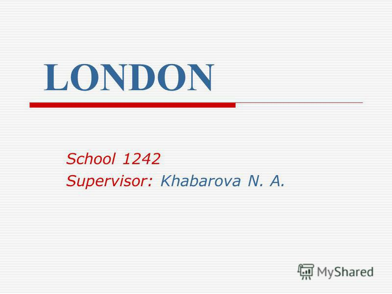 LONDON School 1242 Supervisor: Khabarova N. A.