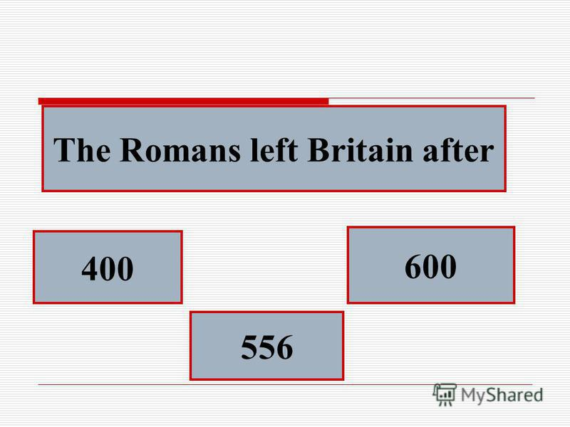 The Romans left Britain after 400 556 600