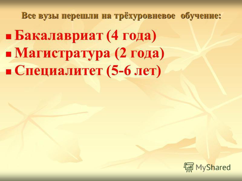 Все вузы перешли на трёхуровневое обучение: Бакалавриат (4 года) Магистратура (2 года) Специалитет (5-6 лет)