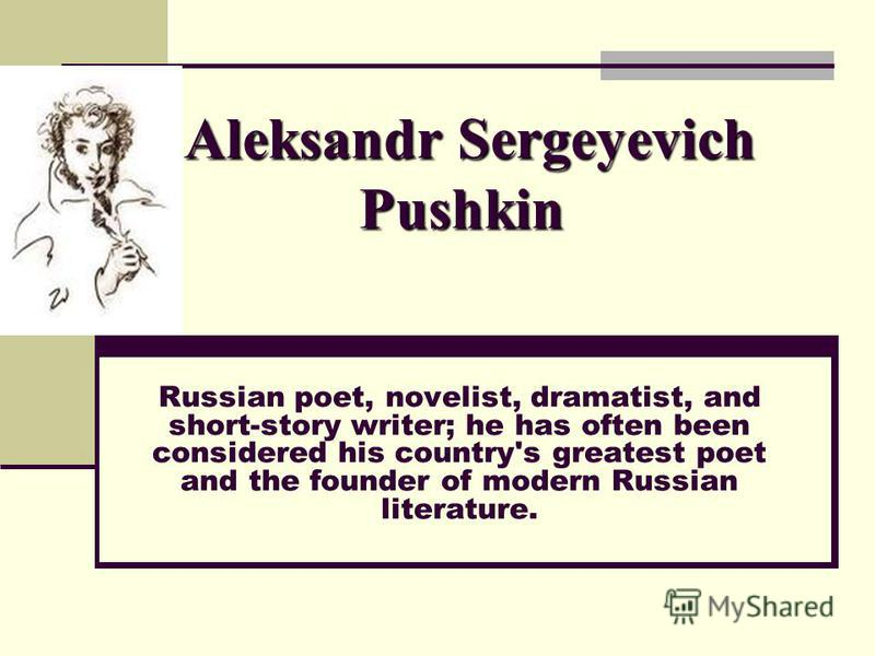 Aleksandr Sergeyevich Pushkin Russian poet, novelist, dramatist, and short-story writer; he has often been considered his country's greatest poet and the founder of modern Russian literature.
