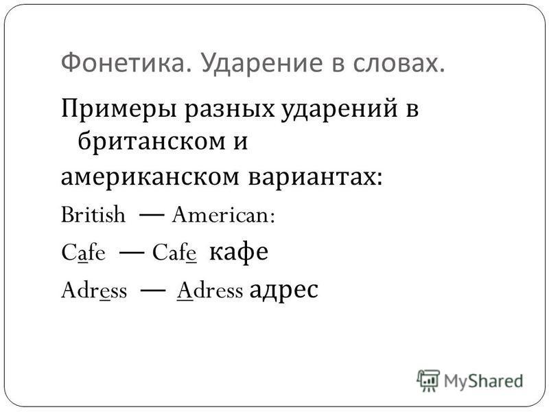 Фонетика. Ударение в словах. Примеры разных ударений в британском и американском вариантах : British American: Cafe Cafe кафе Adress Adress адрес