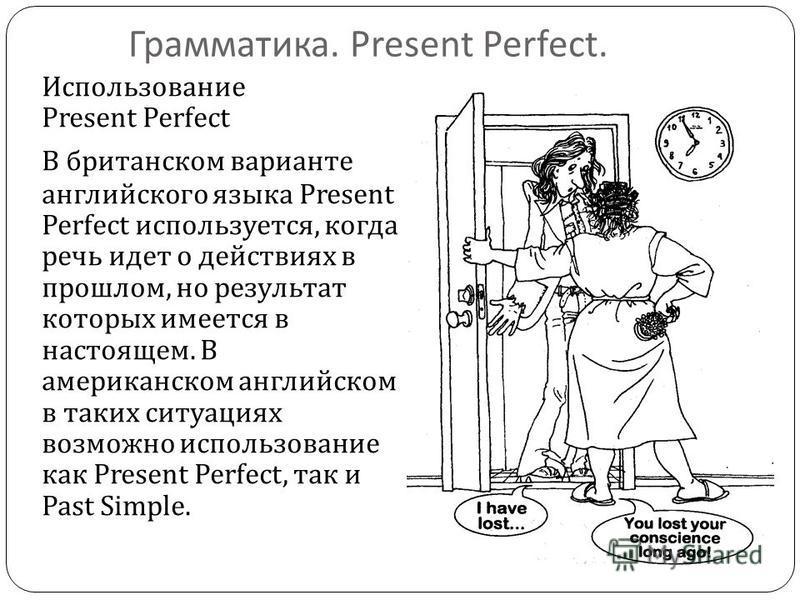Грамматика. Present Perfect. Использование Present Perfect В британском варианте английского языка Present Perfect используется, когда речь идет о действиях в прошлом, но результат которых имеется в настоящем. В американском английском в таких ситуац