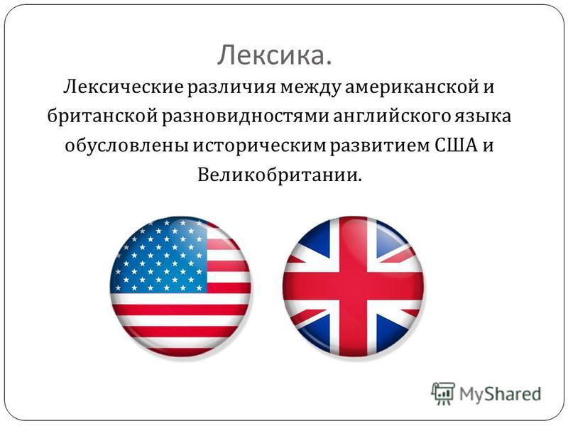 Лексика. Лексические различия между американской и британской разновидностями английского языка обусловлены историческим развитием США и Великобритании.