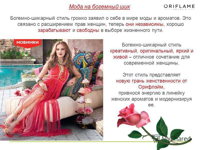 Мода на богемный шик Богемно-шикарный стиль громко заявил о себе в мире моды и ароматов. Это связано с расширением прав женщин, теперь они независимы, хорошо зарабатывают и свободны в выборе жизненного пути. Богемно-шикарный стиль креативный, оригина