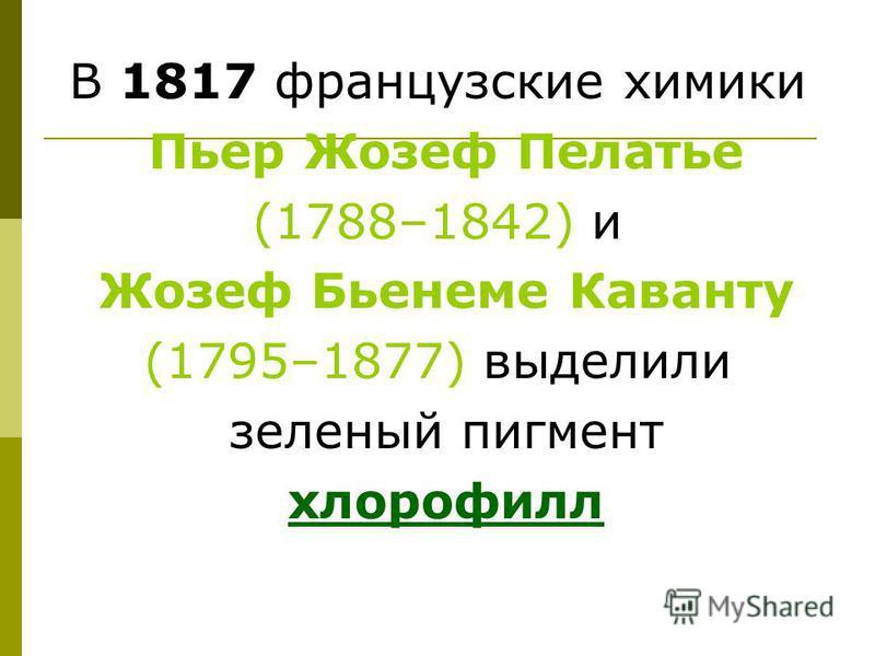 В 1817 французские химики Пьер Жозеф Пелатье (1788–1842) и Жозеф Бьенеме Каванту (1795–1877) выделили зеленый пигмент хлорофилл