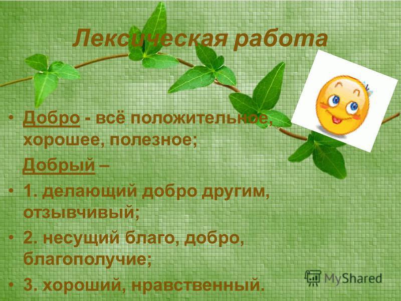 Лексическая работа Добро - всё положительное, хорошее, полезное; Добрый – 1. делающий добро другим, отзывчивый; 2. несущий благо, добро, благополучие; 3. хороший, нравственный.
