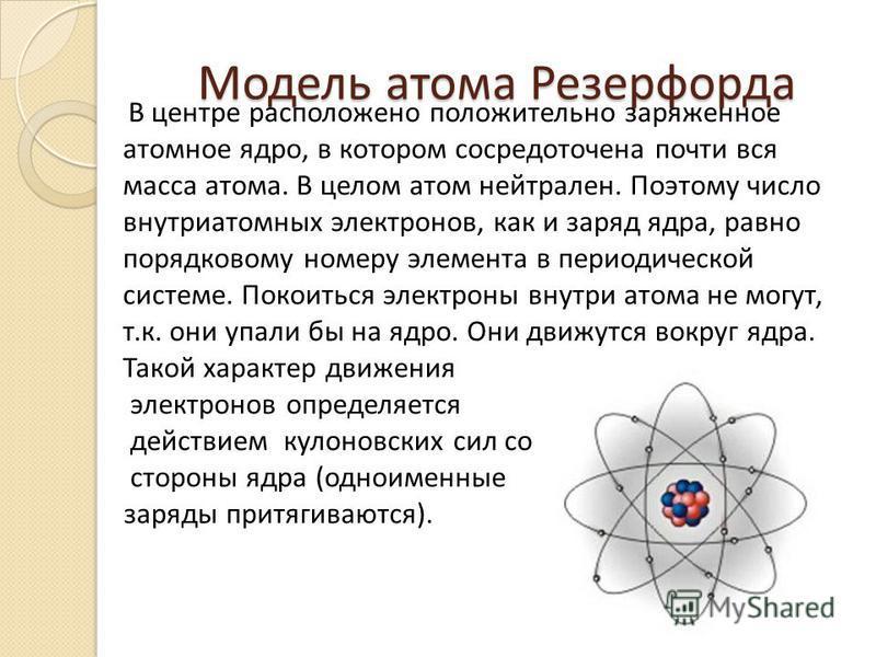 Модель атома Резерфорда В центре расположено положительно заряженное атомное ядро, в котором сосредоточена почти вся масса атома. В целом атом нейтрален. Поэтому число внутриатомных электронов, как и заряд ядра, равно порядковому номеру элемента в пе
