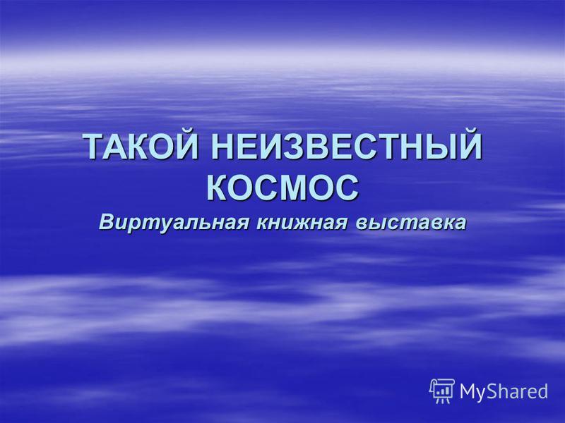 ТАКОЙ НЕИЗВЕСТНЫЙ КОСМОС Виртуальная книжная выставка