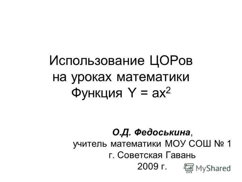 Использование ЦОРов на уроках математики Функция Y = ax 2 О.Д. Федоськина, учитель математики МОУ СОШ 1 г. Советская Гавань 2009 г.