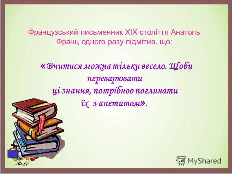 Французський письменник XIX століття Анатоль Франц одного разу підмітив, що: « Вчитися можна тільки весело. Щоби переварювати ці знання, потрібноо поглинати їх з апетитом ».