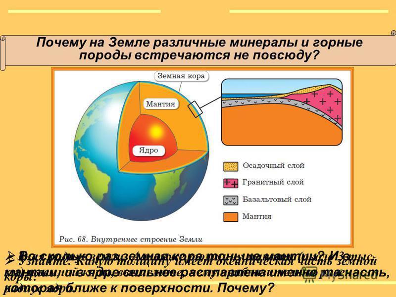 Почему на Земле различные минералы и горные породы встречаются не повсюду? Во сколько раз земная кора тоньше мантии? И в мантии, и в ядре сильнее расплавлена именно та часть, которая ближе к поверхности. Почему? Узнайте. Какую толщину имеет океаничес