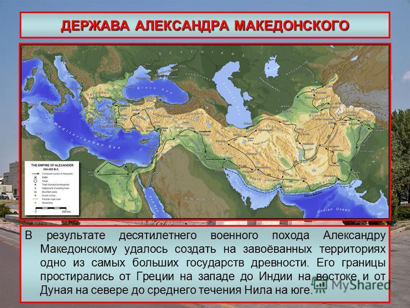 ДЕРЖАВА АЛЕКСАНДРА МАКЕДОНСКОГО В результате десятилетнего военного похода Александру Македонскому удалось создать на завоёванных территориях одно из самых больших государств древности. Его границы простирались от Греции на западе до Индии на востоке