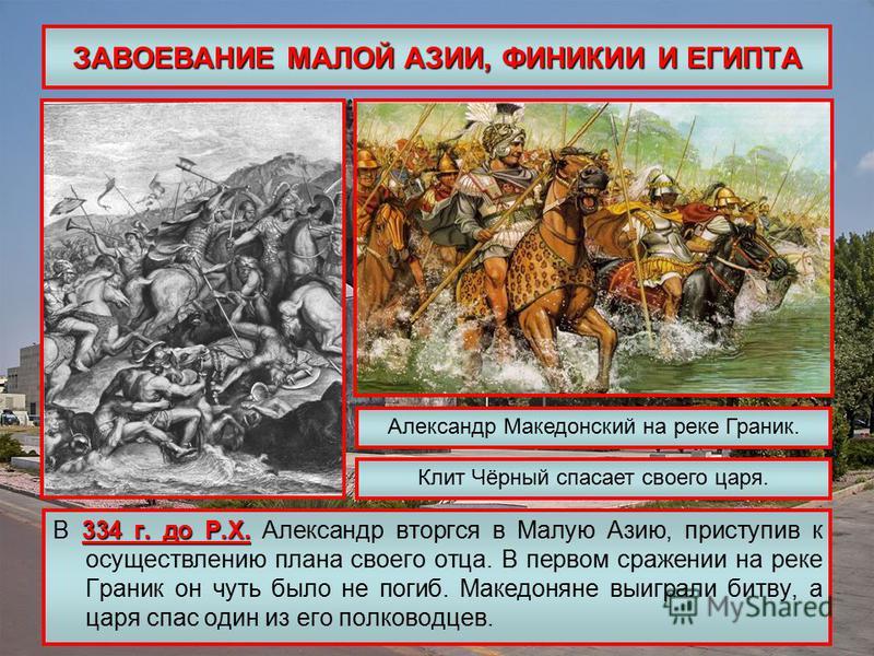 ЗАВОЕВАНИЕ МАЛОЙ АЗИИ, ФИНИКИИ И ЕГИПТА 334 г. до Р.Х. В 334 г. до Р.Х. Александр вторгся в Малую Азию, приступив к осуществлению плана своего отца. В первом сражении на реке Граник он чуть было не погиб. Македоняне выиграли битву, а царя спас один и