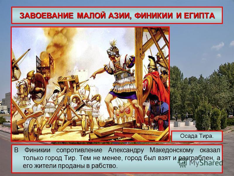 ЗАВОЕВАНИЕ МАЛОЙ АЗИИ, ФИНИКИИ И ЕГИПТА В Финикии сопротивление Александру Македонскому оказал только город Тир. Тем не менее, город был взят и разграблен, а его жители проданы в рабство. Осада Тира.