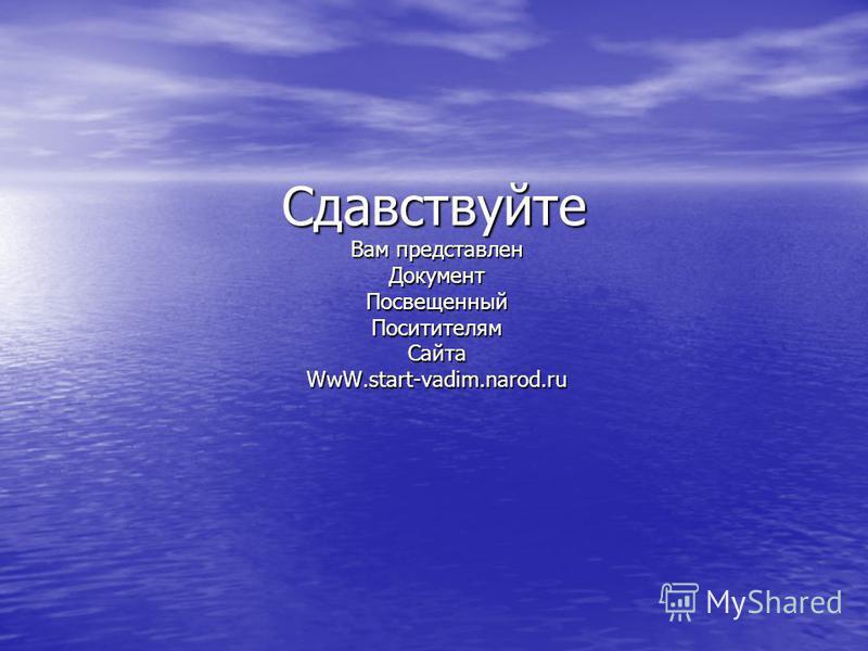 Сдавствуйте Вам представлен Документ ПосвещенныйПоситителям СайтаWwW.start-vadim.narod.ru