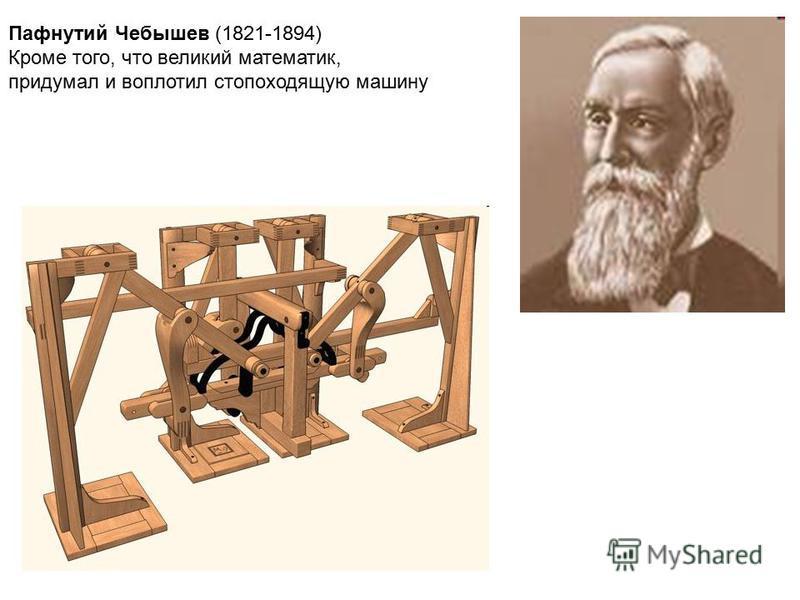 Пафнутий Чебышев (1821-1894) Кроме того, что великий математик, придумал и воплотил стопоходящую машину