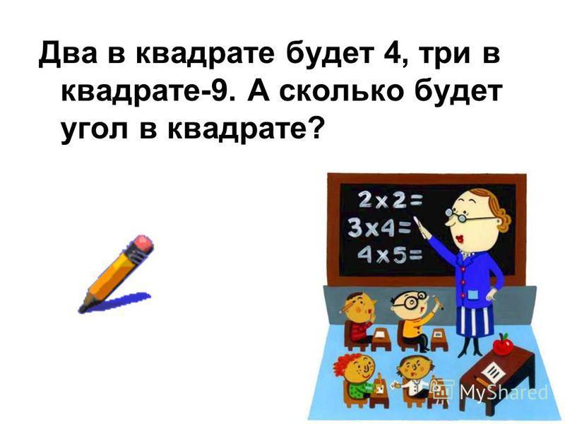Два в квадрате будет 4, три в квадрате-9. А сколько будет угол в квадрате?