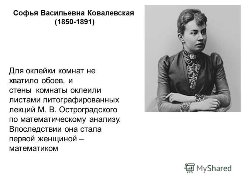 Софья Васильевна Ковалевская (1850-1891) Для оклейки комнат не хватило обоев, и стены комнаты оклеили листами литографированных лекций М. В. Остроградского по математическому анализу. Впоследствии она стала первой женщиной – математиком