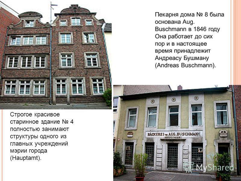 Строгое красивое старинное здание 4 полностью занимают структуры одного из главных учреждений мэрии города (Hauptamt). Пекарня дома 8 была основана Aug. Buschmann в 1846 году Она работает до сих пор и в настоящее время принадлежит Андреасу Бушману (A