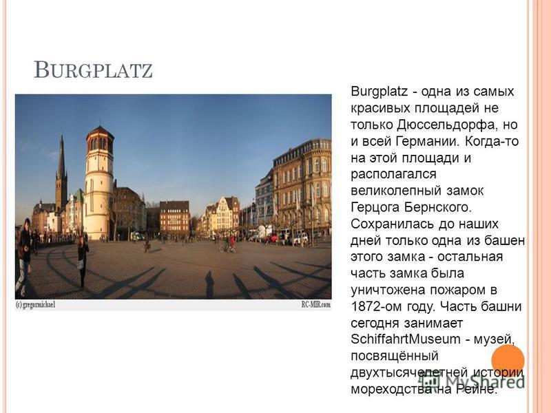 B URGPLATZ Burgplatz - одна из самых красивых площадей не только Дюссельдорфа, но и всей Германии. Когда-то на этой площади и располагался великолепный замок Герцога Бернского. Сохранилась до наших дней только одна из башен этого замка - остальная ча