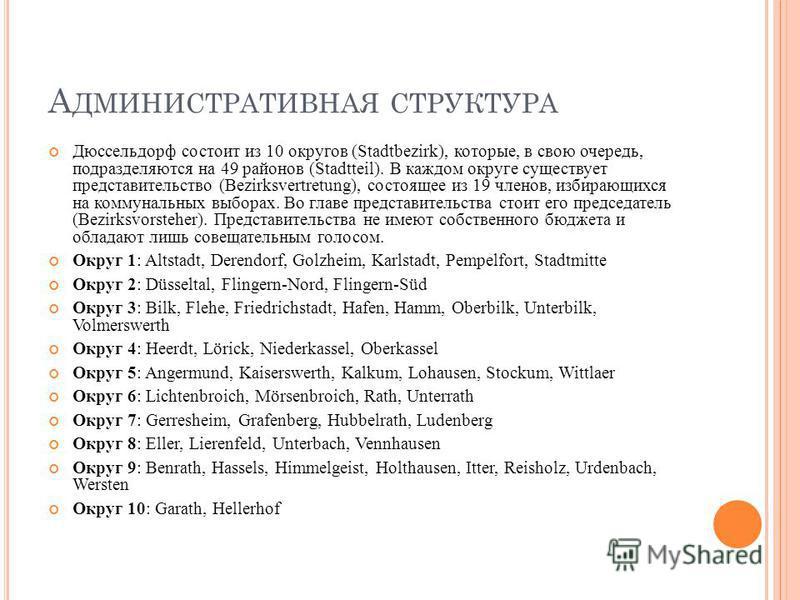 А ДМИНИСТРАТИВНАЯ СТРУКТУРА Дюссельдорф состоит из 10 округов (Stadtbezirk), которые, в свою очередь, подразделяются на 49 районов (Stadtteil). В каждом округе существует представительство (Bezirksvertretung), состоящее из 19 членов, избирающихся на